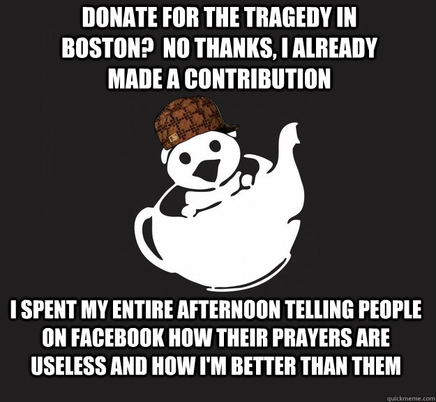 donate for the TRagedy in boston?  no thanks, i already made a contribution I spent my entire afternoon telling people on facebook how their prayers are useless and how i'm better than them