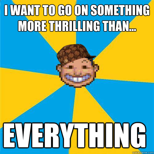 I want to go on something more thrilling than... EVERYTHING  Scumbag Rollercoaster Tycoon Guest