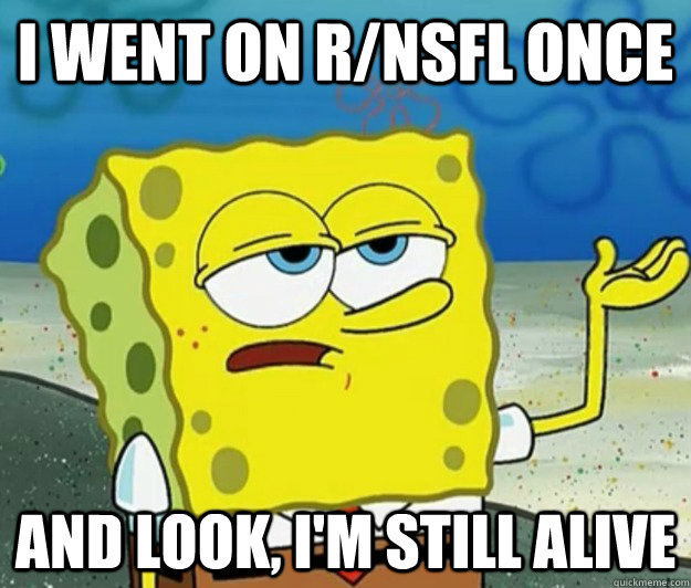 I went on r/nsfl once and look, i'm still alive - I went on r/nsfl once and look, i'm still alive  Tough Spongebob