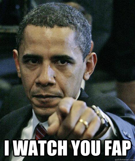 I watch you fap -  I watch you fap  Pissed Off Obama