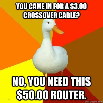 You came in for a $3.00 crossover cable? No, you need this $50.00 router.  Tech Impaired Duck