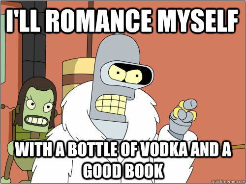 I'll romance myself with a bottle of vodka and a good book - I'll romance myself with a bottle of vodka and a good book  Blackjack Bender