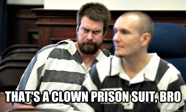 That's a clown prison suit, Bro -  That's a clown prison suit, Bro  Misc