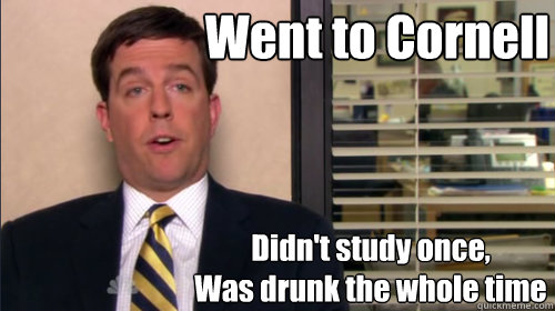 Went to Cornell Didn't study once, Was drunk the whole time