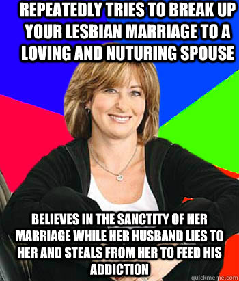 Repeatedly tries to break up your lesbian marriage to a loving and nuturing spouse Believes in the sanctity of her marriage while her husband lies to her and steals from her to feed his addiction - Repeatedly tries to break up your lesbian marriage to a loving and nuturing spouse Believes in the sanctity of her marriage while her husband lies to her and steals from her to feed his addiction  Sheltering Suburban Mom