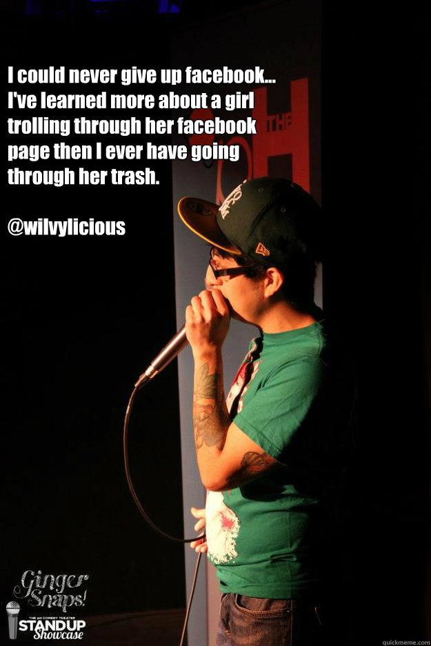 I could never give up facebook... I've learned more about a girl trolling through her facebook page then I ever have going through her trash.  @wilvylicious - I could never give up facebook... I've learned more about a girl trolling through her facebook page then I ever have going through her trash.  @wilvylicious  never quiting facebook