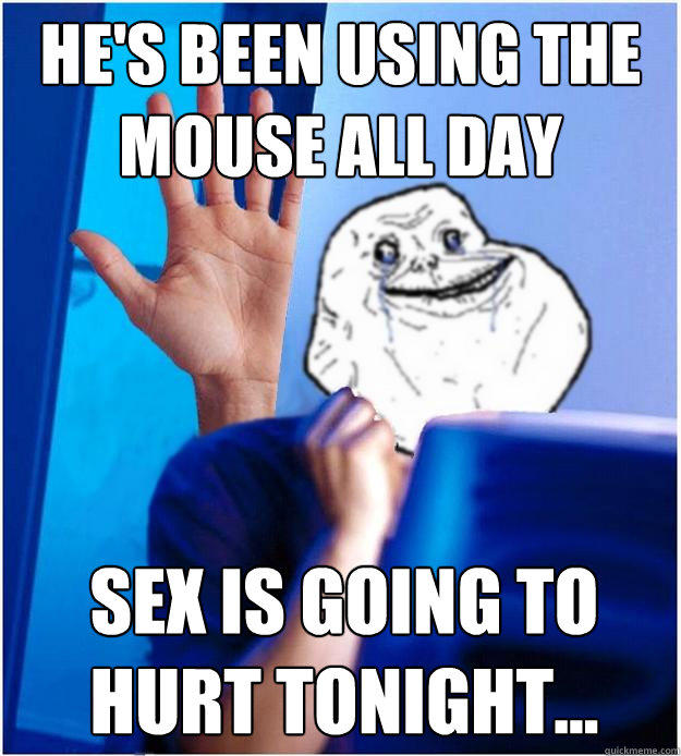 He's been using the mouse all day Sex is going to hurt tonight...  Forever Alones wife