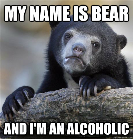 My name is Bear And I'm an alcoholic - My name is Bear And I'm an alcoholic  Confession Bear
