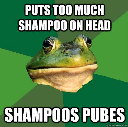 Puts too much shampoo on head Shampoos pubes - Puts too much shampoo on head Shampoos pubes  Foul Bachelor Frog