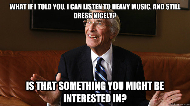 What if I told you, I can listen to heavy music, and still dress nicely? Is that something you might be interested in? - What if I told you, I can listen to heavy music, and still dress nicely? Is that something you might be interested in?  Bob Ryan