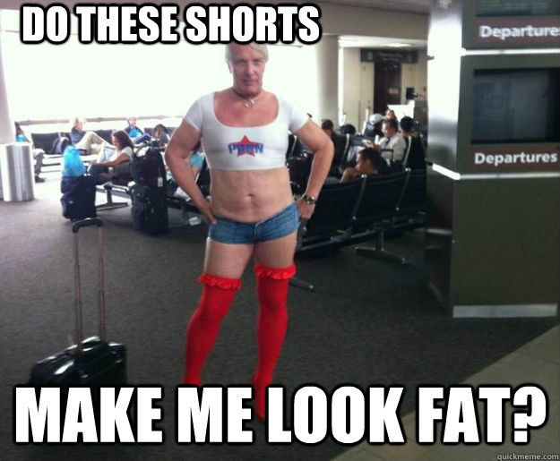 d2d46aaad4b13498d4842b3be9f6187feaa7ed570ac79af7e78d93d2cf8477be do these shorts make me look fat? clueless gay guy quickmeme
