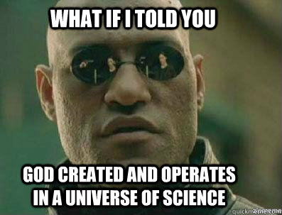 What if i told you God created and operates in a universe of science - What if i told you God created and operates in a universe of science  morpheous