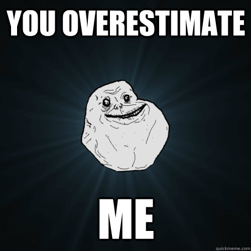 You overestimate me - You overestimate me  Forever Alone