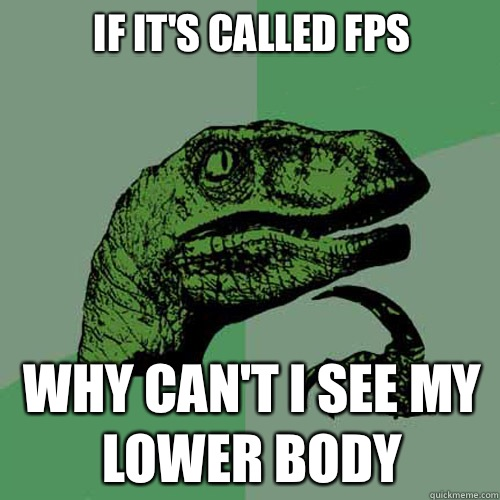 If it's called Fps  Why can't i see My lower body - If it's called Fps  Why can't i see My lower body  Philosoraptor