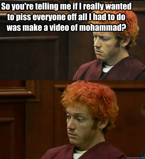 So you're telling me if I really wanted to piss everyone off all I had to do was make a video of mohammad?