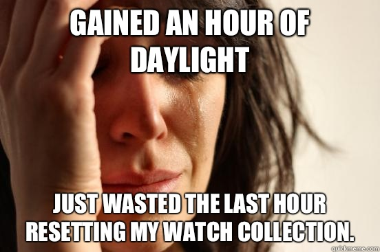 Gained an hour of daylight Just wasted the last hour resetting my watch collection.  - Gained an hour of daylight Just wasted the last hour resetting my watch collection.   First World Problems