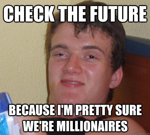 Check the future because I'm pretty sure we're millionaires - Check the future because I'm pretty sure we're millionaires  10 Guy