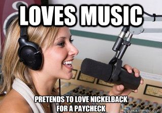 Loves music Pretends to love nickelback for a paycheck - Loves music Pretends to love nickelback for a paycheck  scumbag radio dj