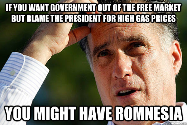 If you want Government out of the free market but blame the president for high gas prices you might have Romnesia - If you want Government out of the free market but blame the president for high gas prices you might have Romnesia  Romnesia