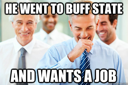 He went to Buff State And wants a job