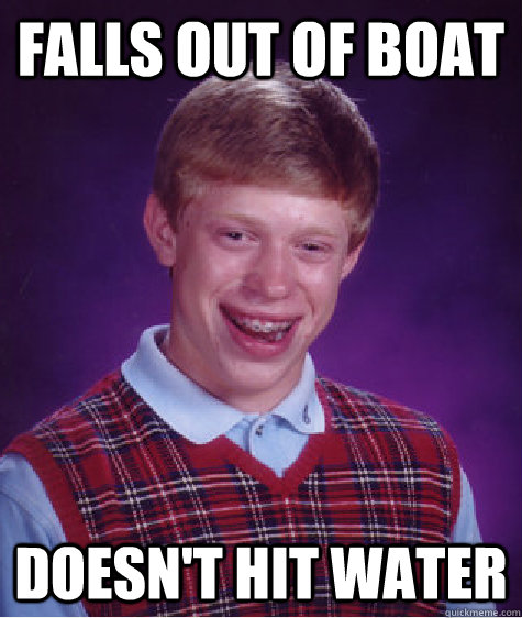 falls out of boat doesn't hit water  Bad Luck Brian
