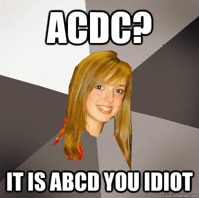 acdc? it is Abcd you idiot - acdc? it is Abcd you idiot  Musically Oblivious 8th Grader