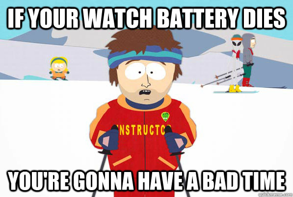 If your watch battery dies you're gonna have a bad time - If your watch battery dies you're gonna have a bad time  Bad Time Ski Instructor