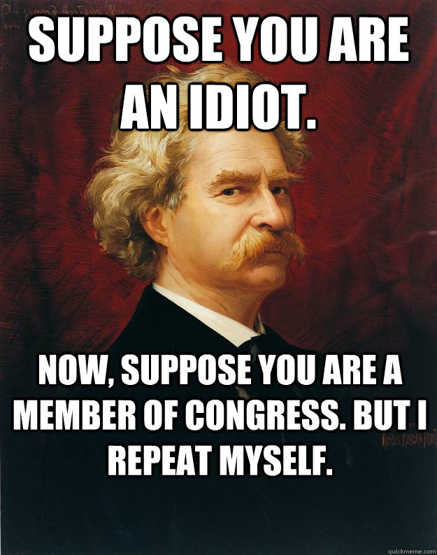 Suppose you are an idiot. Now, suppose you are a Member of Congress. But I repeat myself.  Doomed Mark Twain