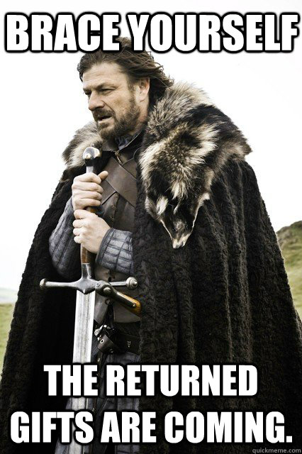Brace Yourself The returned gifts are coming.