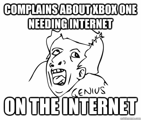 Complains about XBOX one needing internet on the internet