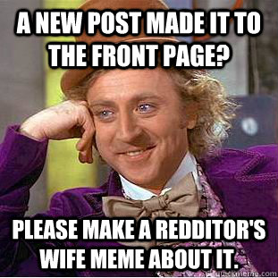 A NEW POST MADE IT TO THE FRONT PAGE? pLEASE MAKE A REDDITOR'S WIFE MEME ABOUT IT. - A NEW POST MADE IT TO THE FRONT PAGE? pLEASE MAKE A REDDITOR'S WIFE MEME ABOUT IT.  Creepy Wonka