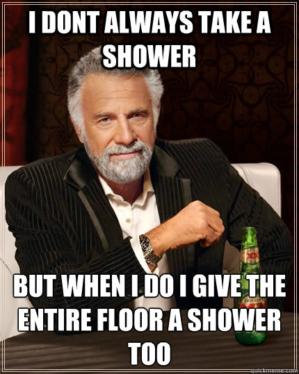 I DONT ALWAYS TAKE A SHOWER but when I do I GIVE THE ENTIRE FLOOR A SHOWER TOO - I DONT ALWAYS TAKE A SHOWER but when I do I GIVE THE ENTIRE FLOOR A SHOWER TOO  The Most Interesting Man In The World