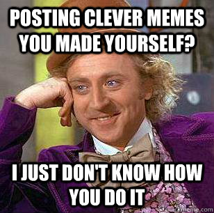 Posting clever memes you made yourself? I just don't know how you do it - Posting clever memes you made yourself? I just don't know how you do it  Condescending Wonka