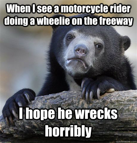 When I see a motorcycle rider doing a wheelie on the freeway I hope he wrecks horribly - When I see a motorcycle rider doing a wheelie on the freeway I hope he wrecks horribly  Confession Bear