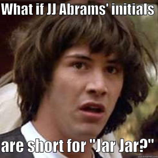 WHAT IF JJ ABRAMS' INITIALS   ARE SHORT FOR