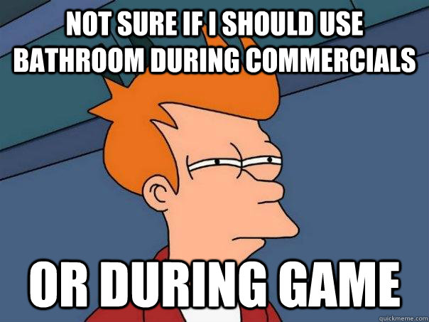 Not sure if i should use bathroom during commercials Or during game - Not sure if i should use bathroom during commercials Or during game  Futurama Fry