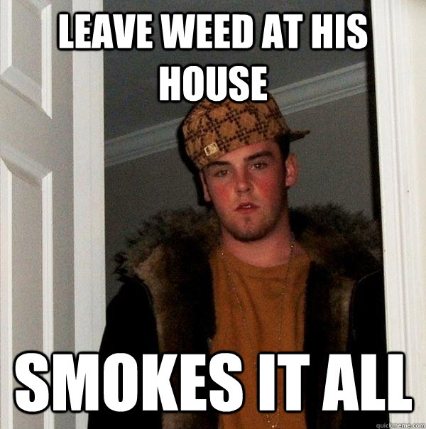 Leave weed at his house smokes it all - Leave weed at his house smokes it all  Scumbag Steve