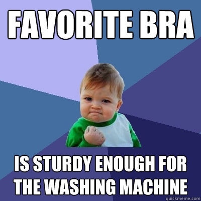 favorite bra is sturdy enough for the washing machine - favorite bra is sturdy enough for the washing machine  Success Kid