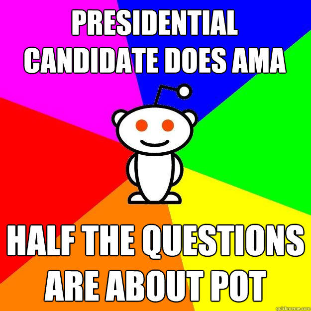 PRESIDENTIAL CANDIDATE DOES AMA HALF THE QUESTIONS ARE ABOUT POT - PRESIDENTIAL CANDIDATE DOES AMA HALF THE QUESTIONS ARE ABOUT POT  Reddit Alien