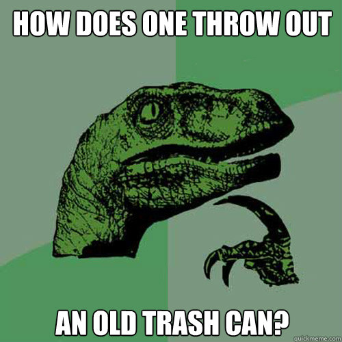 How does one throw out an old trash can?  Philosoraptor