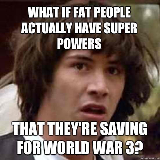 What if fat people actually have super powers That they're saving for world war 3? - What if fat people actually have super powers That they're saving for world war 3?  conspiracy keanu