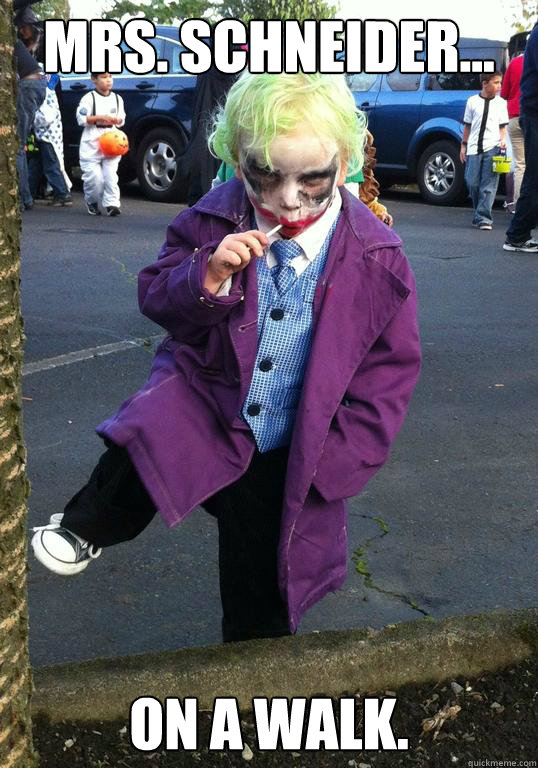 Mrs. Schneider... On a walk. - Mrs. Schneider... On a walk.  Joker kid