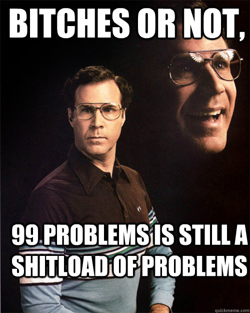 Bitches or not, 99 problems is still a shitload of problems - Bitches or not, 99 problems is still a shitload of problems  will ferrell