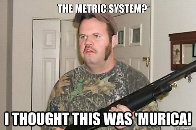 The Metric System? I THOUGHT THIS WAS 'Murica!  Thought This Was Murica