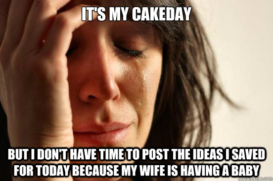 It's my Cakeday But I don't have time to post the ideas I saved for today because my wife is having a baby - It's my Cakeday But I don't have time to post the ideas I saved for today because my wife is having a baby  First World Problems