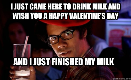 I just came here to drink milk and wish you a happy Valentine's day And I just finished my milk  IT CROWD - MOSS MILK