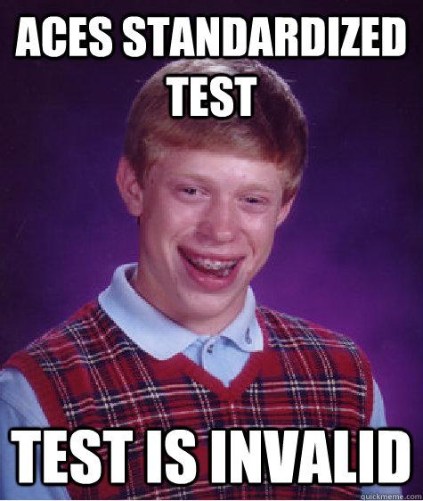 aces stANDARDIZED TEST test is invalid - aces stANDARDIZED TEST test is invalid  Bad Luck Brian