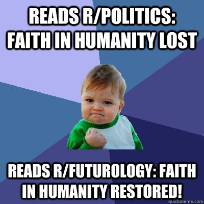Reads r/politics: Faith in humanity lost reads r/futurology: faith in humanity restored! - Reads r/politics: Faith in humanity lost reads r/futurology: faith in humanity restored!  Success Kid