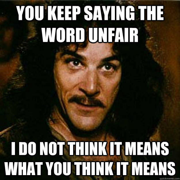 You keep saying the word unfair I do not think it means what you think it means - You keep saying the word unfair I do not think it means what you think it means  Inigo Montoya