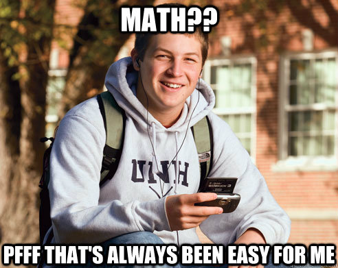 math?? pfff that's always been easy for me - math?? pfff that's always been easy for me  College Freshman